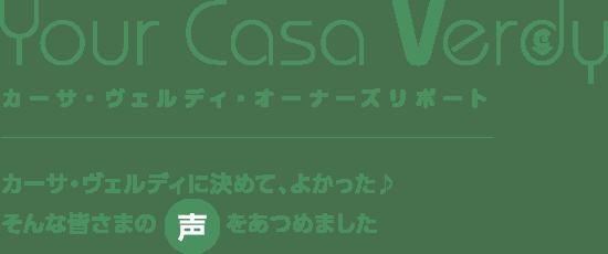 Your Casa Verdy カーサ・ヴェルディ・オーナーズリポート カーサ・ヴェルディに決めて、よかった♪そんな皆さまの声をあつめました